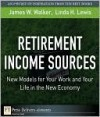 Retirement Income Sources: New Models for Your Work and Your Life in the New Economy - Jim Walker, Linda Lewis