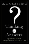 Thinking of Answers: Questions in the Philosophy of Everyday Life - A.C. Grayling