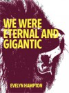 WE WERE ETERNAL AND GIGANTIC - Evelyn Hampton
