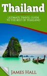 Thailand: Ultimate Travel Guide To The Best of Thailand. The True Travel Guide with Photos from a True Traveler. All You Need To Know for The Best Experience On Your Travel to Thailand. - James Hall