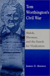 Tom Worthington's Civil War: Shiloh, Sherman, and the Search for Vindication - James D. Brewer