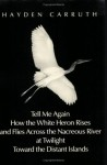 Tell Me Again How the White Heron Rises and Flies Across the Nacreous River at Twilight Towards the Distant Islands - Hayden Carruth
