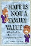 Hate is Not a Family Value: A Quotebook for Liberals in a Right-Wing World - James D. Hornfischer