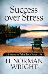 Success Over Stress: 12 Ways to Take Back Your Life - H. Norman Wright