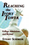 Reaching the Ivory Tower: College Admissions and Beyond - Stuart W. Schimler