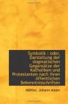 Symbolik : oder, Darstellung der dogmatischen Gegansätze der Katholiken und Protestanten nach ihren (German Edition) - Möhler, Johann Adam