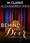 Behind the Door: The Complete Series - Alexandrea Weis, M Clarke