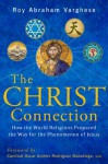The Christ Connection: How the World Religions Prepared the Way for the Phenomenon of Jesus - Roy Abraham Varghese