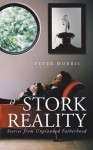 Stork Reality: Stories from Unplanned Fatherhood - Peter Morris