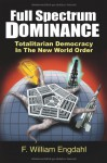 Full Spectrum Dominance: Totalitarian Democracy in the New World Order - F. William Engdahl, David Dees