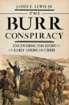 The Burr Conspiracy: Uncovering the Story of an Early American Crisis - James E. Lewis Jr.