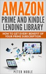 Amazon Prime and Kindle Lending Library: How to Get Every Benefit of Your Prime Subscription (Amazon Prime Lending Library - Prime Music- Prime Video - Prime Photos) - Peter Noble
