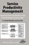 Service Productivity Management: Improving Service Performance Using Data Envelopment Analysis (DEA) - H. David Sherman, Joe Zhu