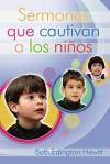 Sermones Que Cautivan A los Ninos: Como Preparar y Presentar Sermones Infantiles Poderosos - Beth Edington Hewitt, Alicia Zorzoli