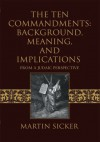 The Ten Commandments: Background, Meaning, and Implications: From A Judaic Perspective - Martin Sicker