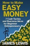 How to make easy money - 7 cash tactics and small business ideas for beginner entrepreneurs - James Lewis