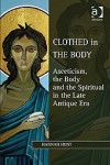 Clothed in the Body: Asceticism, the Body, and the Spiritual in the Late Antique Era - Hannah Hunt
