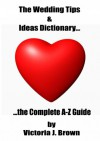 The Wedding Tips & Ideas Dictionary... The Complete A-Z Guide (Wedding Planning Guide Book 2) - Victoria J. Brown