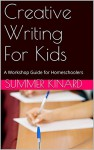 Creative Writing For Kids: A Workshop Guide for Homeschoolers - Summer kinard