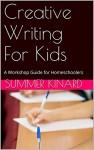 Creative Writing For Kids: A Workshop Guide for Homeschoolers - Summer kinard