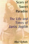 Scars of Sweet Paradise: The Life and Times of Janis Joplin - Alice Echols
