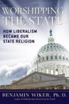 Worshipping the State: How Liberalism Became Our State Religion - Benjamin Wiker