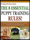 THE 8 ESSENTIAL PUPPY TRAINING RULES: Learn 8 Powerfully Effective Yet Simple Rules To Train Your Puppy To Become An Exceptionally Well behaved Dog! (The Easy Pet Care Series) - Mark Hamilton