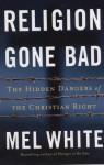 Religion Gone Bad: The Hidden Dangers of the Christian Right - Mel White