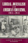 Liberal Journalism and American Education: 1914-1941 - James M. Wallace