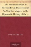 The American Indian as Slaveholder and Seccessionist An Omitted Chapter in the Diplomatic History of the Southern Confederacy - Annie Heloise Abel