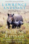 The Last Rhinos: The Powerful Story of One Man's Battle to Save a Species - Lawrence Anthony, Graham Spence