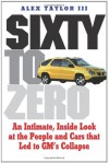 Sixty to Zero: An Inside Look at the Collapse of General Motors--and the Detroit Auto Industry - Alex Taylor, Mike Jackson, Alex Taylor
