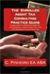 The Enrolled Agent Tax Consulting Practice Guide: Learn How to Develop, Market, and Operate a Profitable Tax and IRS Representation Practice - Christy Pinheiro, Cynthia Sherwood, Kristin Delfau