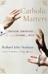 Catholic Matters: Confusion, Controversy, and the Splendor of Truth - Richard John Neuhaus