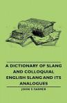 A Dictionary of Slang and Colloquial English Slang and Its Analogues - John S. Farmer