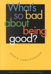 What's So Bad about Being Good? - Jack R. Christianson