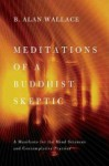 Meditations of a Buddhist Skeptic: A Manifesto for the Mind Sciences and Contemplative Practice - B. Alan Wallace