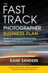 Fast Track Photographer Business Plan, The: Build a Successful Photography Venture from the Ground Up - Dane Sanders