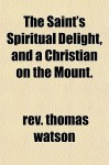 The Saint's Spiritual Delight, and a Christian on the Mount. - Thomas Watson