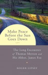 Make Peace before the Sun Goes Down: The Long Encounter of Thomas Merton and His Abbot, James Fox - Roger Lipsey