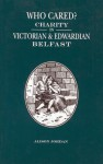 Who Cared?: Charity in Victorian and Edwardian Belfast - Alison Jordan, Angelique Day