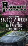 How I Make $6,000 A Week From The 3D Printing Revolution - Robert Blackburn