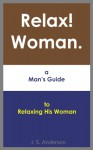 Relax! Woman. A Man's Guide to Relaxing His Woman - Scott Anderson