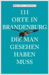 111 Orte in Brandenburg die man gesehen haben muss - Rike Wolf, Tom Wolf