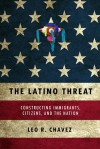 The Latino Threat: Constructing Immigrants, Citizens, and the Nation - Leo Chavez