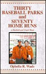Thirty Baseball Parks and Seventy Home Runs: A Baseball and Travel Book - Ophelia R. Wade