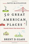 50 Great American Places: Essential Historic Sites Across the U.S. - Brent D. Glass, David McCullough