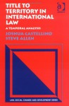 Title to Territory in International Law: A Temporal Analysis - Joshua Castellino, Steve Allen