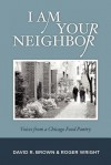I Am Your Neighbor: Voices from a Chicago Food Pantry - David R. Brown, Roger Wright