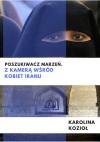 Poszukiwacz marzeń. Z kamerą wśród kobiet Iranu - Karolina Kozioł